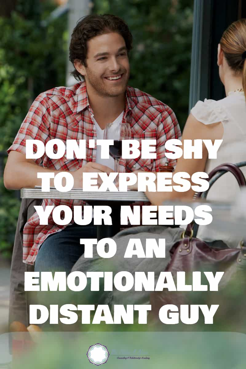 Don't be afraid to express your needs to an emotionally distant guy
