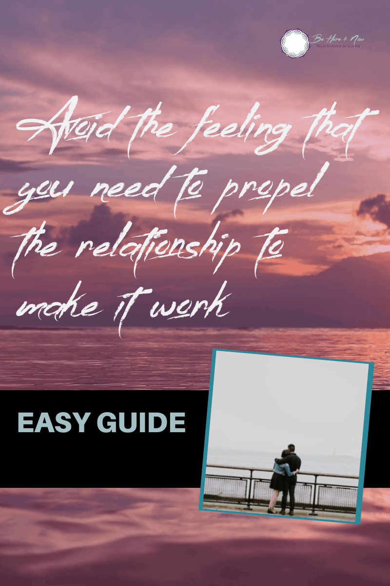 Avoid the feeling that you need to propel the relationship